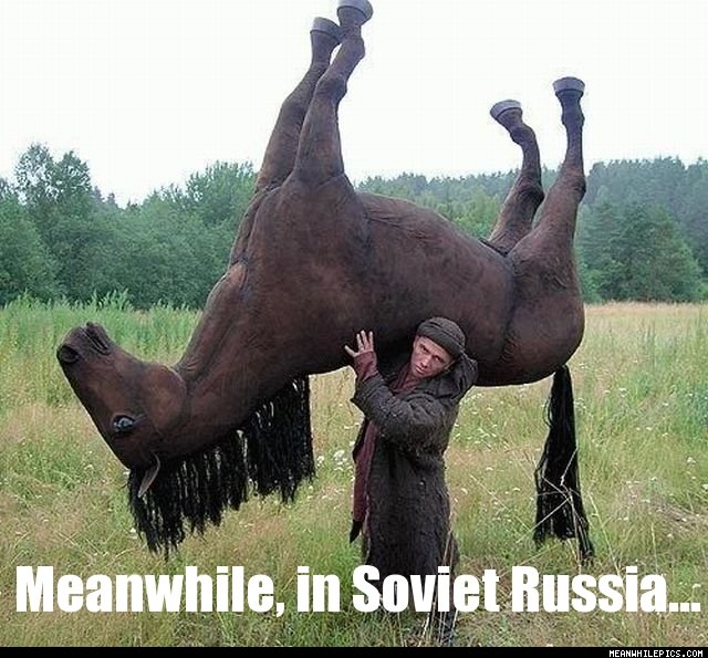 Name:  Meanwhile_In_Soviet_Russia.jpg Views: 620 Size:  91.3 KB